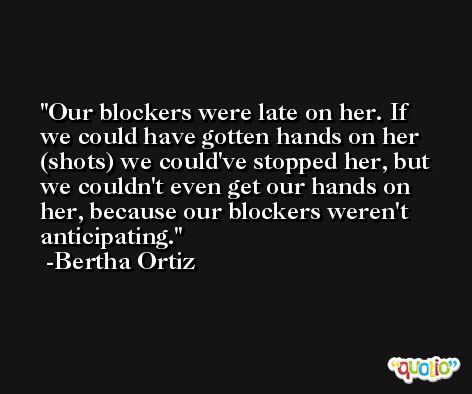 Our blockers were late on her. If we could have gotten hands on her (shots) we could've stopped her, but we couldn't even get our hands on her, because our blockers weren't anticipating. -Bertha Ortiz