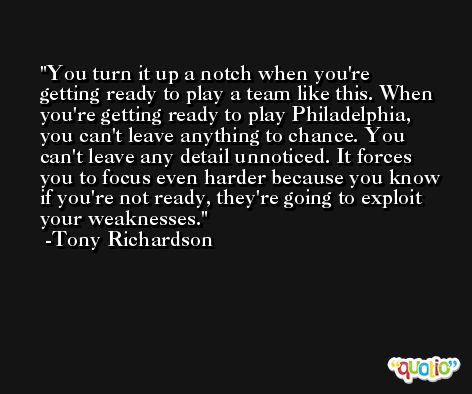 You turn it up a notch when you're getting ready to play a team like this. When you're getting ready to play Philadelphia, you can't leave anything to chance. You can't leave any detail unnoticed. It forces you to focus even harder because you know if you're not ready, they're going to exploit your weaknesses. -Tony Richardson