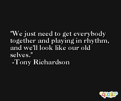 We just need to get everybody together and playing in rhythm, and we'll look like our old selves. -Tony Richardson