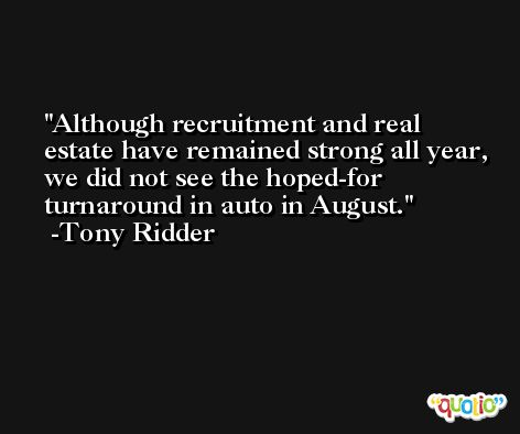 Although recruitment and real estate have remained strong all year, we did not see the hoped-for turnaround in auto in August. -Tony Ridder