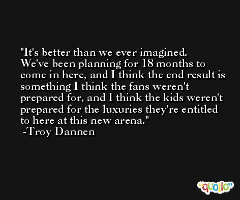 It's better than we ever imagined. We've been planning for 18 months to come in here, and I think the end result is something I think the fans weren't prepared for, and I think the kids weren't prepared for the luxuries they're entitled to here at this new arena. -Troy Dannen