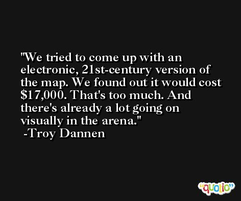 We tried to come up with an electronic, 21st-century version of the map. We found out it would cost $17,000. That's too much. And there's already a lot going on visually in the arena. -Troy Dannen