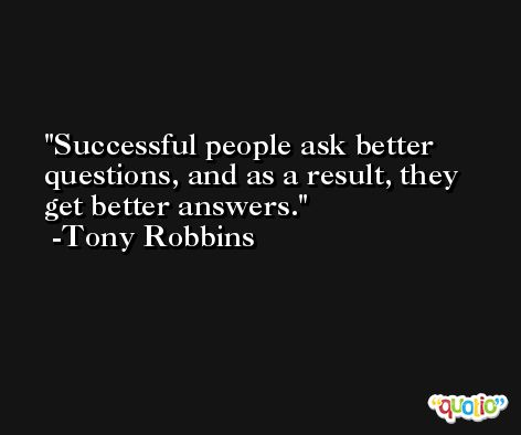 Successful people ask better questions, and as a result, they get better answers. -Tony Robbins