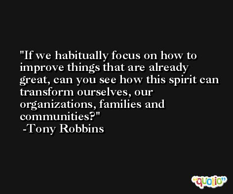 If we habitually focus on how to improve things that are already great, can you see how this spirit can transform ourselves, our organizations, families and communities? -Tony Robbins