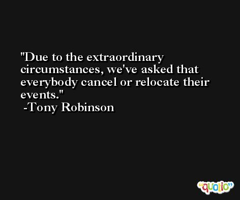 Due to the extraordinary circumstances, we've asked that everybody cancel or relocate their events. -Tony Robinson