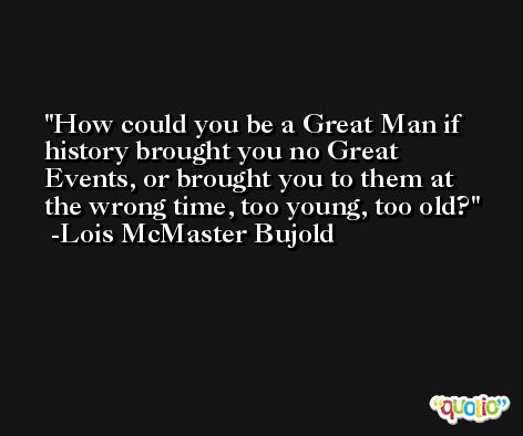 How could you be a Great Man if history brought you no Great Events, or brought you to them at the wrong time, too young, too old? -Lois McMaster Bujold