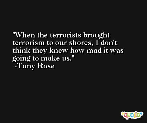 When the terrorists brought terrorism to our shores, I don't think they knew how mad it was going to make us. -Tony Rose