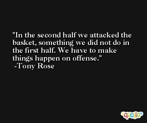 In the second half we attacked the basket, something we did not do in the first half. We have to make things happen on offense. -Tony Rose