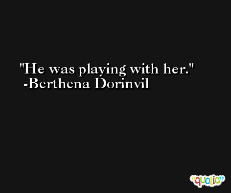 He was playing with her. -Berthena Dorinvil