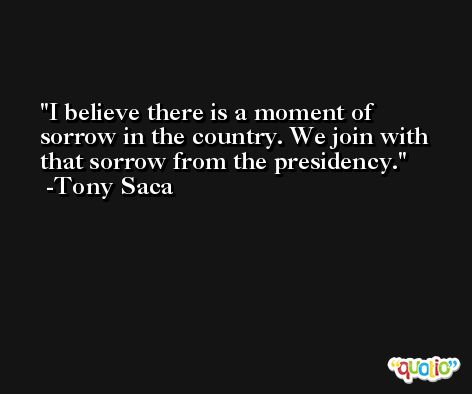 I believe there is a moment of sorrow in the country. We join with that sorrow from the presidency. -Tony Saca