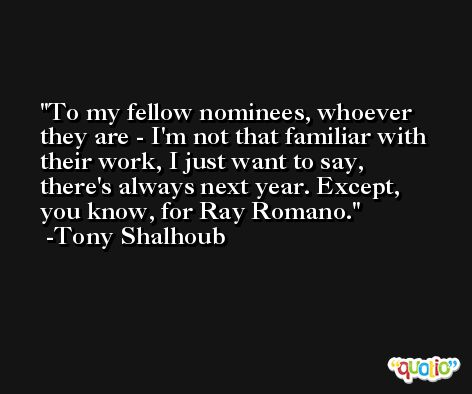 To my fellow nominees, whoever they are - I'm not that familiar with their work, I just want to say, there's always next year. Except, you know, for Ray Romano. -Tony Shalhoub