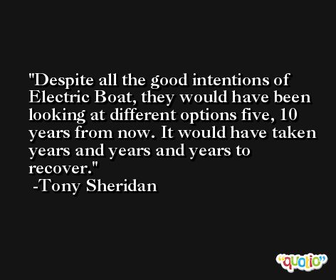 Despite all the good intentions of Electric Boat, they would have been looking at different options five, 10 years from now. It would have taken years and years and years to recover. -Tony Sheridan