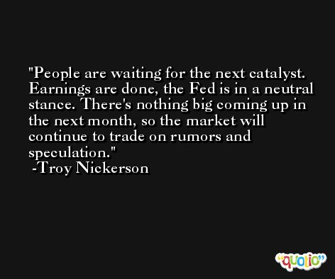 People are waiting for the next catalyst. Earnings are done, the Fed is in a neutral stance. There's nothing big coming up in the next month, so the market will continue to trade on rumors and speculation. -Troy Nickerson