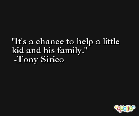It's a chance to help a little kid and his family. -Tony Sirico