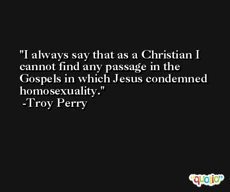 I always say that as a Christian I cannot find any passage in the Gospels in which Jesus condemned homosexuality. -Troy Perry