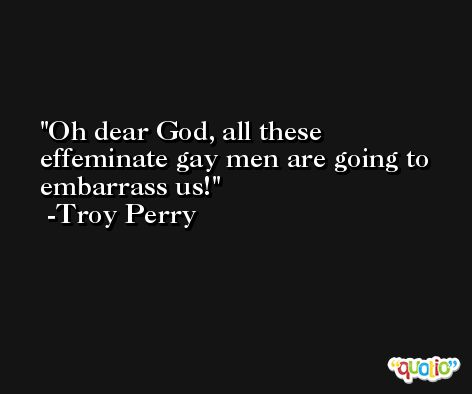 Oh dear God, all these effeminate gay men are going to embarrass us! -Troy Perry