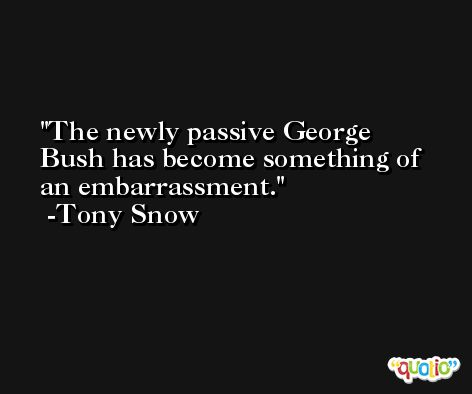 The newly passive George Bush has become something of an embarrassment. -Tony Snow