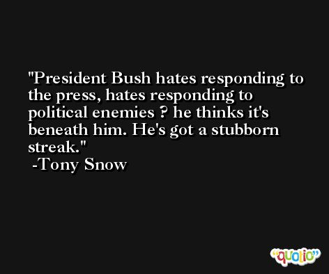 President Bush hates responding to the press, hates responding to political enemies ? he thinks it's beneath him. He's got a stubborn streak. -Tony Snow