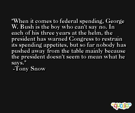 When it comes to federal spending, George W. Bush is the boy who can't say no. In each of his three years at the helm, the president has warned Congress to restrain its spending appetites, but so far nobody has pushed away from the table mainly because the president doesn't seem to mean what he says. -Tony Snow