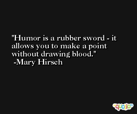 Humor is a rubber sword - it allows you to make a point without drawing blood. -Mary Hirsch