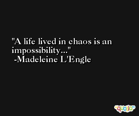 A life lived in chaos is an impossibility... -Madeleine L'Engle