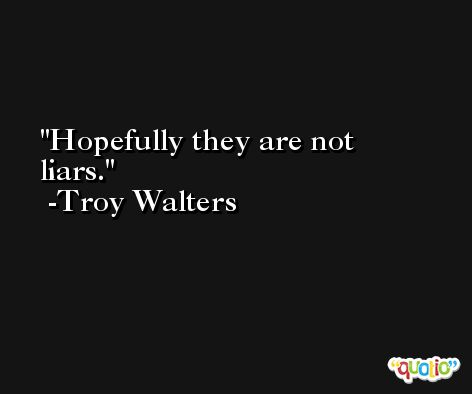 Hopefully they are not liars. -Troy Walters