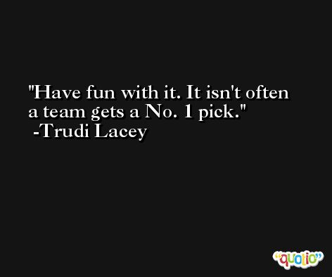 Have fun with it. It isn't often a team gets a No. 1 pick. -Trudi Lacey