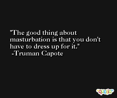 The good thing about masturbation is that you don't have to dress up for it. -Truman Capote