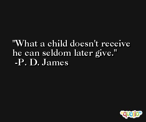 What a child doesn't receive he can seldom later give. -P. D. James