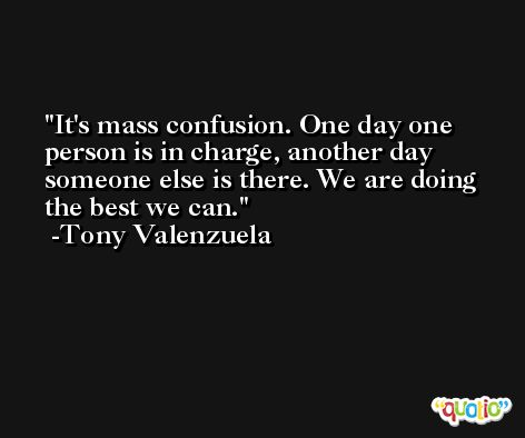 It's mass confusion. One day one person is in charge, another day someone else is there. We are doing the best we can. -Tony Valenzuela