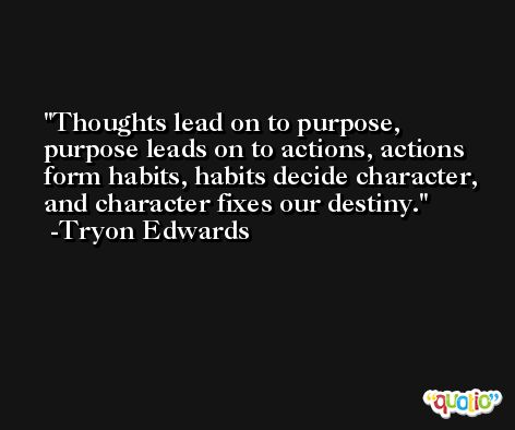 Thoughts lead on to purpose, purpose leads on to actions, actions form habits, habits decide character, and character fixes our destiny. -Tryon Edwards