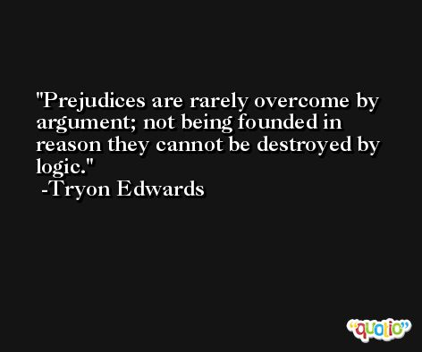 Prejudices are rarely overcome by argument; not being founded in reason they cannot be destroyed by logic. -Tryon Edwards