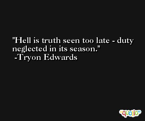 Hell is truth seen too late - duty neglected in its season. -Tryon Edwards