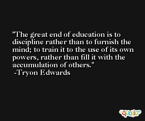 The great end of education is to discipline rather than to furnish the mind; to train it to the use of its own powers, rather than fill it with the accumulation of others. -Tryon Edwards