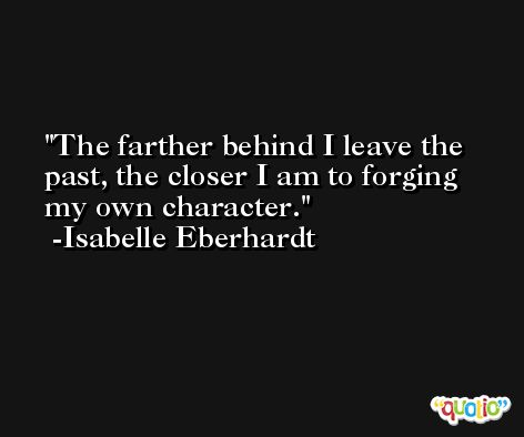 The farther behind I leave the past, the closer I am to forging my own character. -Isabelle Eberhardt
