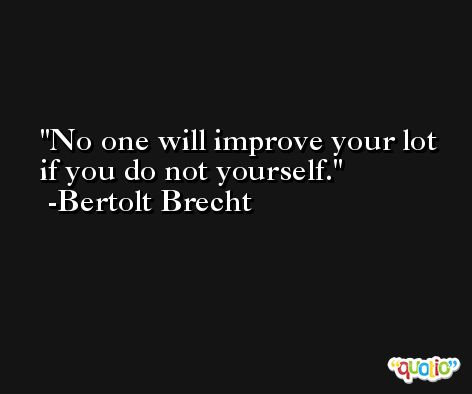 No one will improve your lot if you do not yourself. -Bertolt Brecht