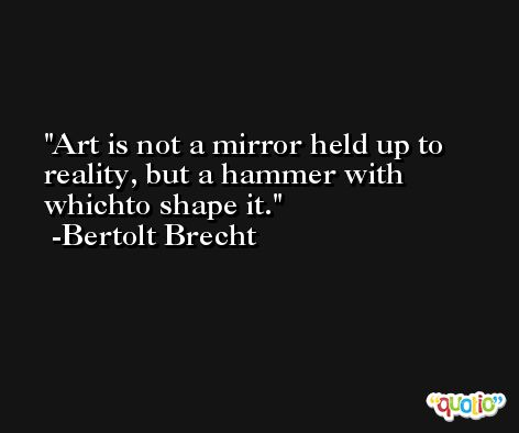 Art is not a mirror held up to reality, but a hammer with whichto shape it. -Bertolt Brecht