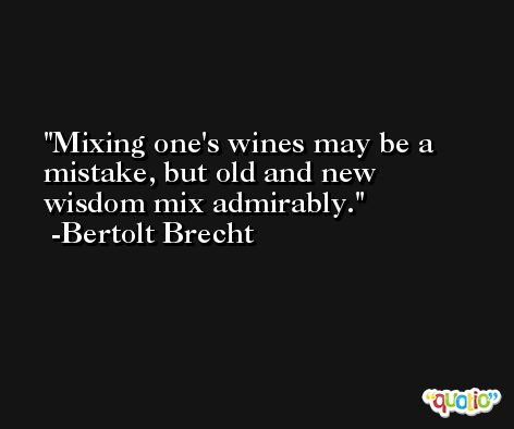 Mixing one's wines may be a mistake, but old and new wisdom mix admirably. -Bertolt Brecht