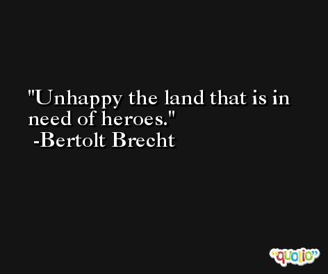 Unhappy the land that is in need of heroes. -Bertolt Brecht