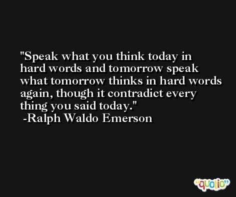 Speak what you think today in hard words and tomorrow speak what tomorrow thinks in hard words again, though it contradict every thing you said today. -Ralph Waldo Emerson