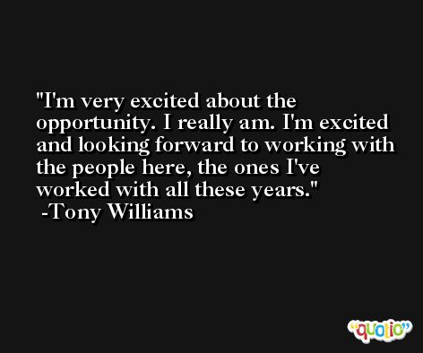 I'm very excited about the opportunity. I really am. I'm excited and looking forward to working with the people here, the ones I've worked with all these years. -Tony Williams