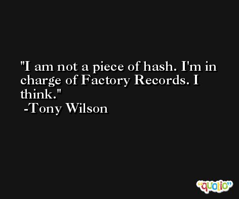 I am not a piece of hash. I'm in charge of Factory Records. I think. -Tony Wilson