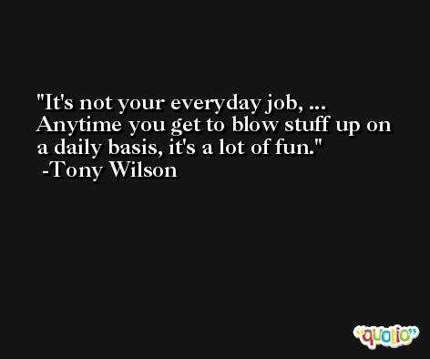 It's not your everyday job, ... Anytime you get to blow stuff up on a daily basis, it's a lot of fun. -Tony Wilson