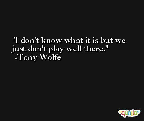 I don't know what it is but we just don't play well there. -Tony Wolfe