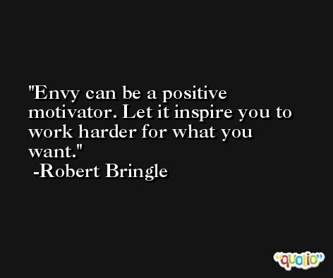 Envy can be a positive motivator. Let it inspire you to work harder for what you want. -Robert Bringle