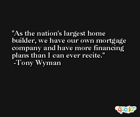 As the nation's largest home builder, we have our own mortgage company and have more financing plans than I can ever recite. -Tony Wyman