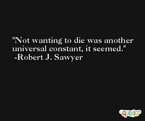 Not wanting to die was another universal constant, it seemed. -Robert J. Sawyer