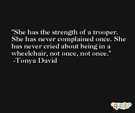She has the strength of a trooper. She has never complained once. She has never cried about being in a wheelchair, not once, not once. -Tonya David