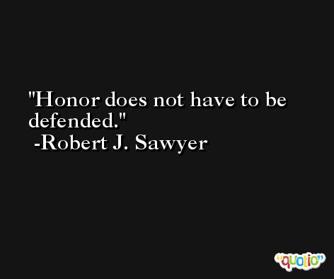 Honor does not have to be defended. -Robert J. Sawyer