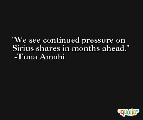 We see continued pressure on Sirius shares in months ahead. -Tuna Amobi